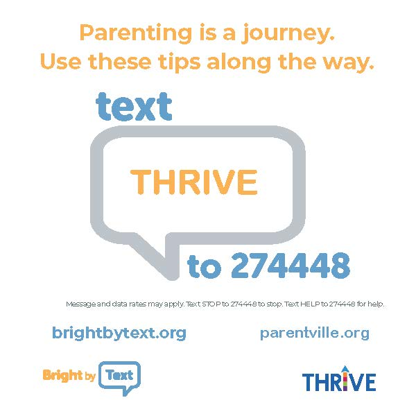 Parenting is a journey.  Use these tips along the way.  Text THRIVE to 274448.  Message and data rates may apply.  Text STOP to 274448 to stop.  Text HELP to 27448 for help.  brightbytext.org  parentville.org  Bright by Text Logo.  Thrive Logo.