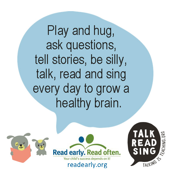 Play and hug, ask questions, tell stories, be silly, talk, read, and sing every day to grow a healthy brain.  Read early. Read often. Your child's Success depends on it. Talk, Read, Sing readearly.org talkingisteaching.org