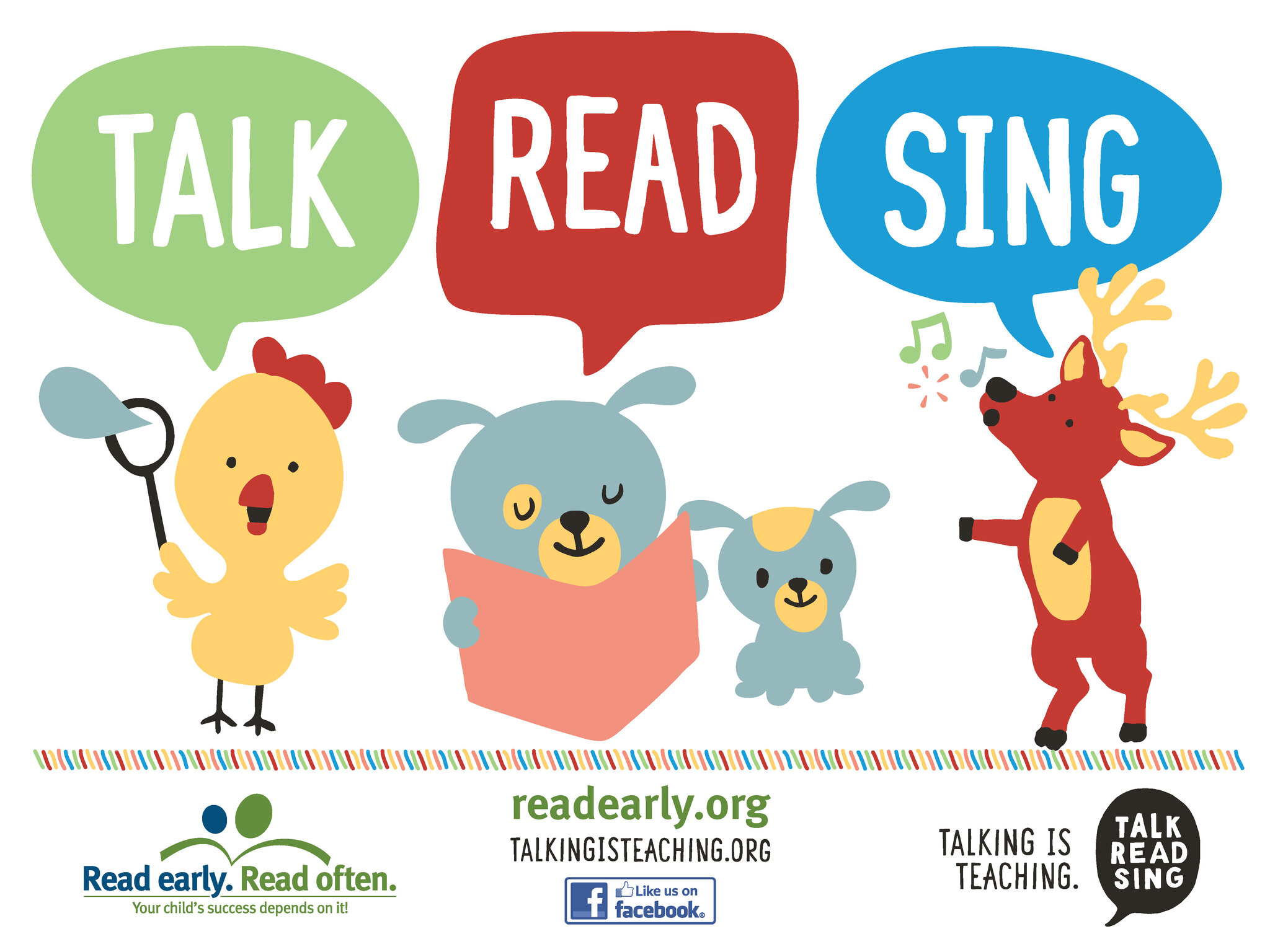 A Colorful duck, dog and moose with speech bubbles that say Talk, Read, Sing.  Read early. Read often. Logo.  Your child's success depends on it.  readearly.org talkingisteaching.org Find us on facebook logo.  Talking is Teaching Logo with  Talk, Read, Sing in speech bu
